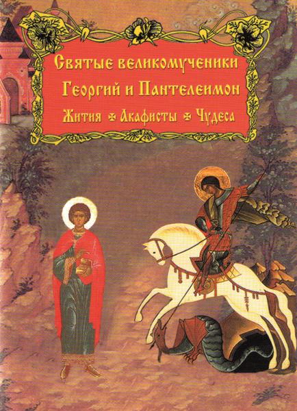 Жития, акафисты и чудеса Святых Великомучеников Георгия и Пантелеймона