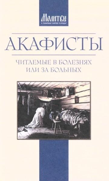 Акафисты читаемые в болезнях или за больных