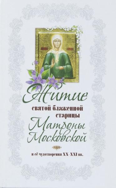 Житие святой блаженной старицы Матроны Московской и ее чудотворения ХХ-ХХI вв.
